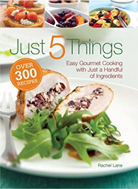 Just 5 Things: Easy Gourmet Cooking with Just a Handful of Ingredients 9780762109807