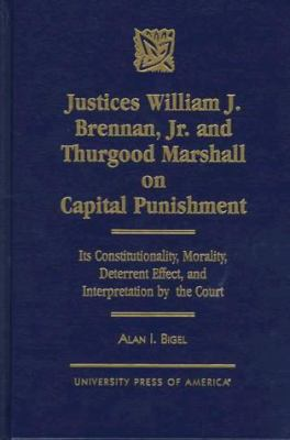 Justices William J. Brennan, JR. and Thurgood Marshall on Capital Punishment: Its Constitutionality, Morality, Deterrent Effect, and Interpretation by 9780761806141