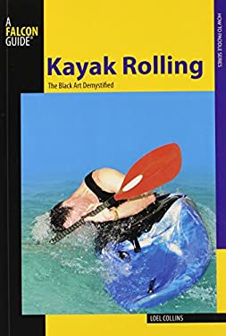 Kayak Rolling: The Black Art Demystified 9780762750825