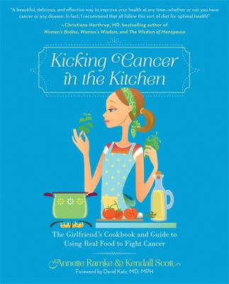 Kicking Cancer in the Kitchen: The Girlfriend's Cookbook and Guide to Using Real Food to Fight Cancer 9780762446773