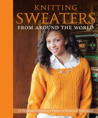 Knitting Sweaters from Around the World: 18 Heirloom Patterns in a Variety of Styles and Techniques 9780760342657
