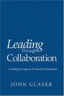 Leading Through Collaboration: Guiding Groups to Productive Solutions 9780761938064