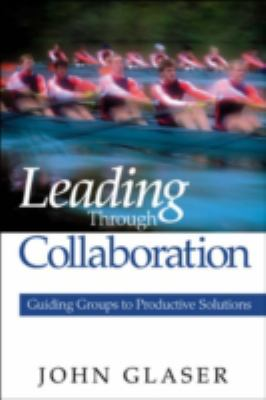 Leading Through Collaboration: Guiding Groups to Productive Solutions 9780761938071