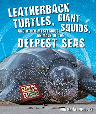 Leatherback Turtles, Giant Squids, and Other Mysterious Animals of the Deepest Seas 9780766036963