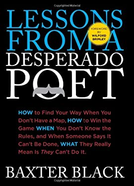 Lessons from a Desperado Poet: How to Find Your Way When You Don't Have a Map, How to Win the Game When You Don't Know the Rules, and When Someone Sa 9780762769971