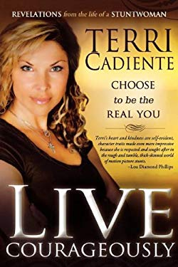 Live Courageously: Choose to Be the Real You; Revelations from the Life of a Stuntwoman 9780768428209