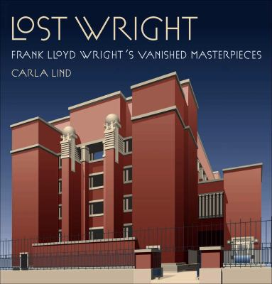 Lost Wright: Frank Lloyd Wright's Vanished Masterpieces 9780764945960