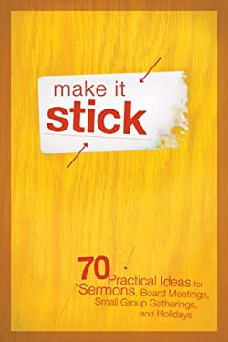 Make It Stick: 70 Practical Ideas for Sermons, Board Meetings, Small Group Gatherings, and Holidays 9780764435577