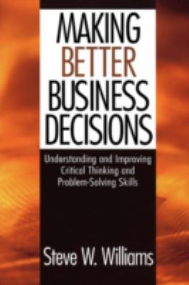 Making Better Business Decisions: Understanding and Improving Critical Thinking and Problem-Solving Skills 9780761924227