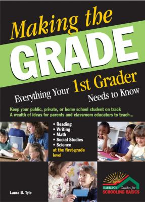 Making the Grade: Everything Your 1st Grader Needs to Know 9780764124761