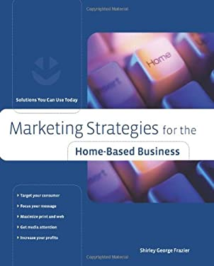 Marketing Strategies for the Home-Based Business: Solutions You Can Use Today 9780762742400