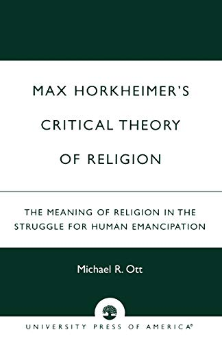 Max Horkheimer's Critical Theory of Religion: The Meaning of Religion in the Struggle for Human Emancipation 9780761821212