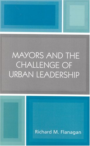 Mayors and the Challenge of Urban Leadership 9780761828952