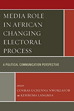 Media Role in African Changing Electoral Process: A Political Communication Perspective 9780761862543