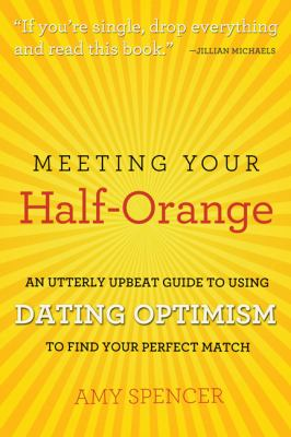 Meeting Your Half-Orange: An Utterly Upbeat Guide to Using Dating Optimism to Find Your Perfect Match 9780762440689