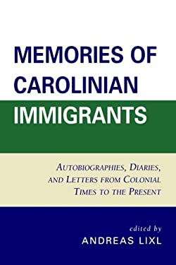 Memories of Carolinian Immigrants: Autobiographies, Diaries, and Letters from Colonial Times to the Present 9780761844143