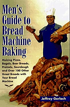 Men's Guide to Bread Machine Baking: Making Pizza, Bagels, Beer Bread, Pretzels, Sourdough, and Over 100 Other Great Breads with Your Bread Machine 9780761506522