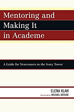 Mentoring and Making It in Academe: A Guide for Newcomers to the Ivory Tower 9780761844372