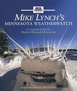 Mike Lynch's Minnesota Weatherwatch: A Complete Guide for Weather-Obsessed Minnesotans 9780760328637