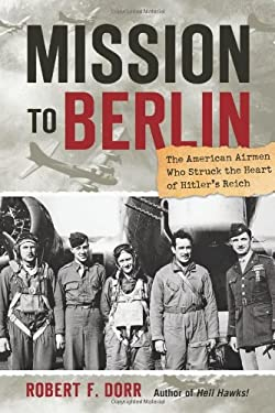 Mission to Berlin: The American Airmen Who Struck the Heart of Hitler's Reich 9780760338988