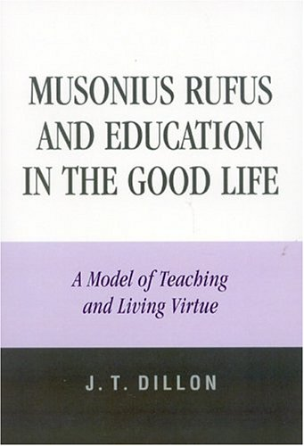 Musonius Rufus and Education in the Good Life: A Model of Teaching and Living Virtue 9780761829027