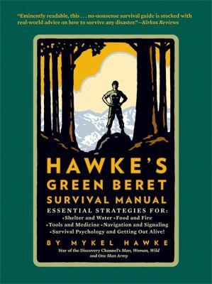 Hawke's Green Beret Survival Manual: Essential Strategies For: Shelter and Water, Food and Fire, Tools and Medicine, Navigation and Signa 9780762448180