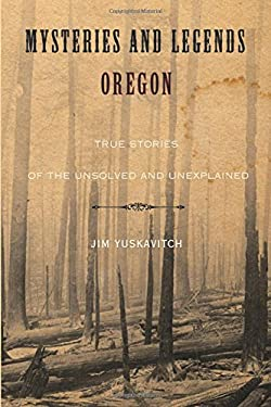 Mysteries and Legends of Oregon: True Stories of the Unsolved and Unexplained 9780762750160