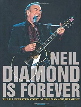 Neil Diamond Is Forever: The Illustrated Story of the Man and His Music 9780760336755