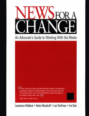 News for a Change: An Advocate's Guide to Working with the Media 9780761919247