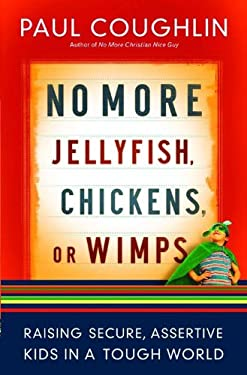 No More Jellyfish, Chickens, or Wimps: Raising Secure, Assertive Kids in a Tough World 9780764205804