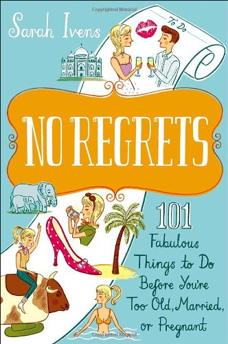 No Regrets: 101 Fabulous Things to Do Before You're Too Old, Married, or Pregnant 9780767930314