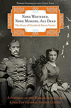 None Wounded, None Missing, All Dead: The Story of Elizabeth Bacon Custer 9780762759699