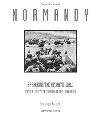 Normandy: Breaching the Atlantic Wall: From D-Day to the Breakout and Liberation 9780760333273
