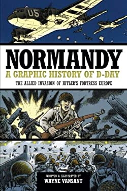 Normandy: A Graphic History of D-Day, the Allied Invasion of Hitler's Fortress Europe 9780760343920