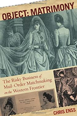 Object: Matrimony: The Risky Business of Mail-Order Matchmaking on the Western Frontier 9780762773992