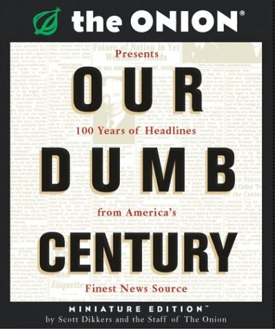 Our Dumb Century: The Onion Presents 100 Years of Headlines from America's Finest News Source 9780762418664