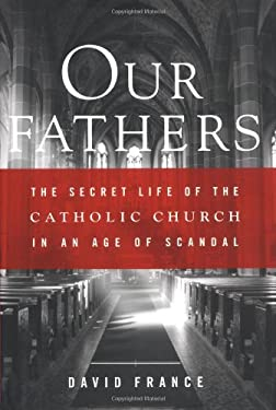 Our Fathers: The Secret Life of the Catholic Church in an Age of Scandal 9780767914307