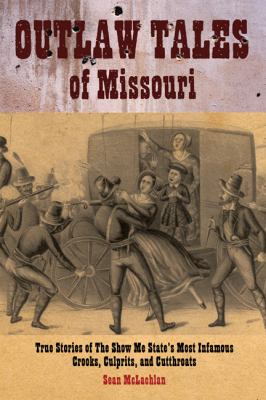Outlaw Tales of Missouri: True Stories of the Show Me State's Most Infamous Crooks, Culprits, and Cutthroats 9780762749027