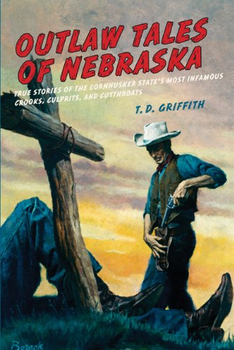 Outlaw Tales of Nebraska: True Stories of the Cornhusker State's Most Infamous Crooks, Culprits, and Cutthroats 9780762758784