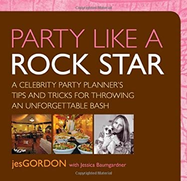 Party Like a Rock Star: A Celebrity Party Planner's Tips and Tricks for Throwing an Unforgettable Bash 9780762751426