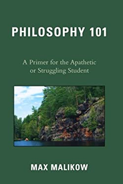 Philosophy 101: A Primer for the Apathetic or Struggling Student 9780761844167