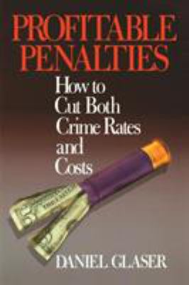 Profitable Penalties: How to Cut Both Crimes Rates and Costs 9780761985341