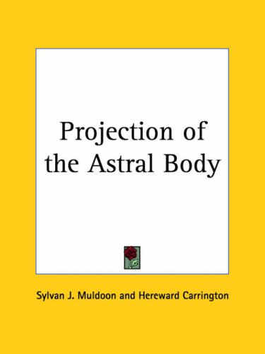 Projection of the Astral Body by Sylvan J. Muldoon, Hereward ...