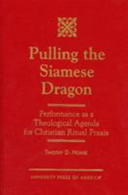 Pulling the Siamese Dragon: Performance as a Theological Agenda for Christian Ritual Praxis 9780761804154