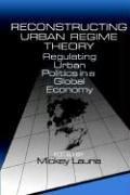 Reconstructing Urban Regime Theory: Regulating Urban Politics in a Global Economy 9780761901518
