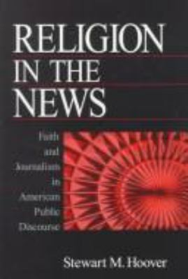 Religion in the News: Faith and Journalism in American Public Discourse 9780761916772