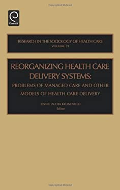 Reorganizing Health Care Delivery Systems: Problems of Managed Care and Other Models of Health Care Delivery 9780762310692