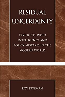 Residual Uncertainty: Trying to Avoid Intelligence and Policy Mistakes in the Modern World 9780761825920