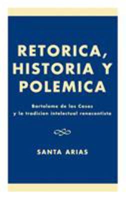 Ret-Rica, Historia y Polzmica: Bartolomz de Las Casas y La Tradici-N Intelectual Renacentista 9780761821830