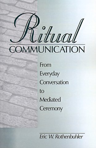 Ritual Communication: From Everyday Conversation to Mediated Ceremony 9780761915874